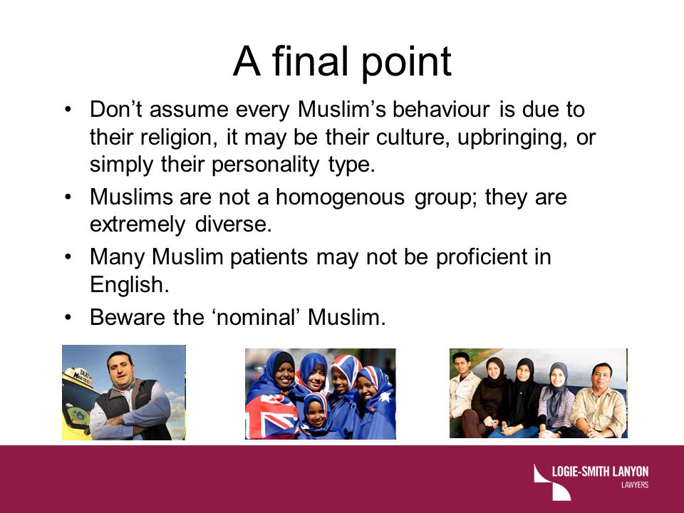 A final point Don't assume every Muslim's behaviour is due to their religion, it may be their culture, upbringing, or simply their personality type.