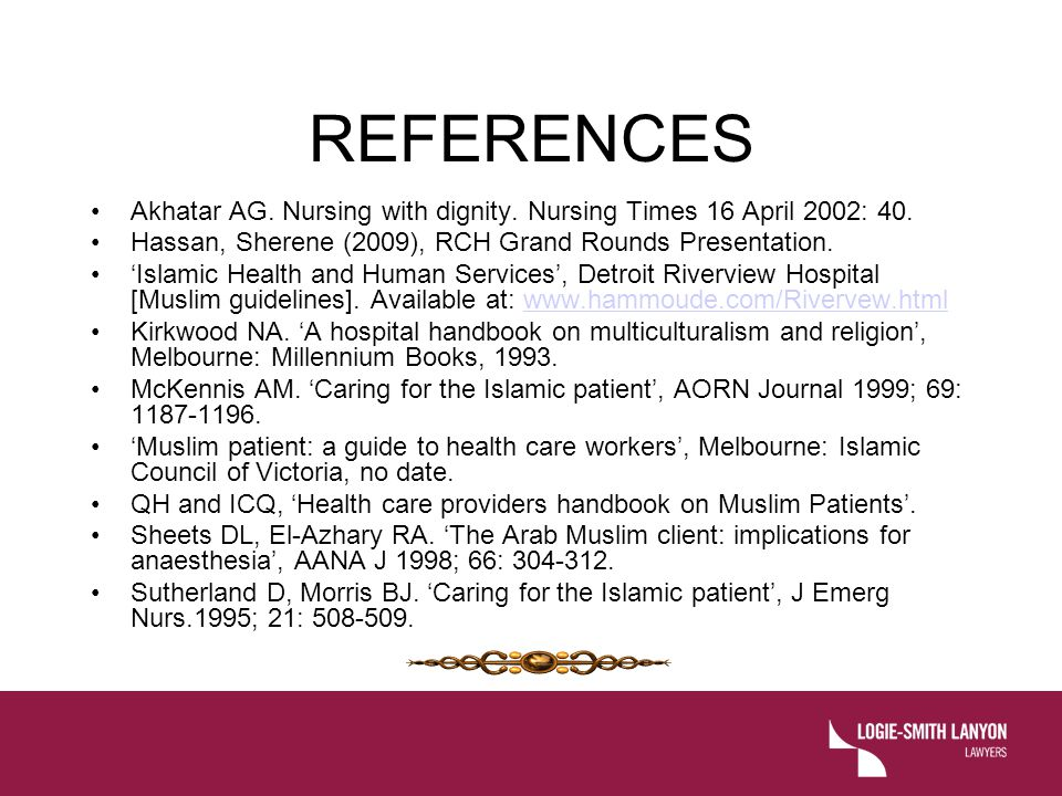 REFERENCES Akhatar AG. Nursing with dignity. Nursing Times 16 April 2002: 40. Hassan, Sherene (2009), RCH Grand Rounds Presentation.