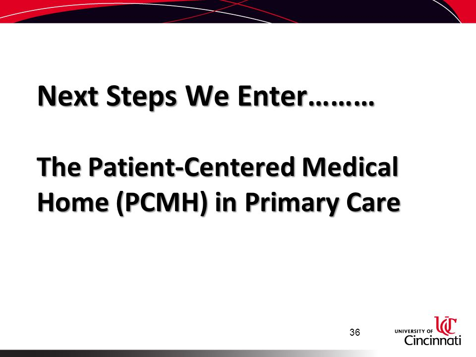 Next Steps We Enter……… The Patient-Centered Medical Home (PCMH) in Primary Care