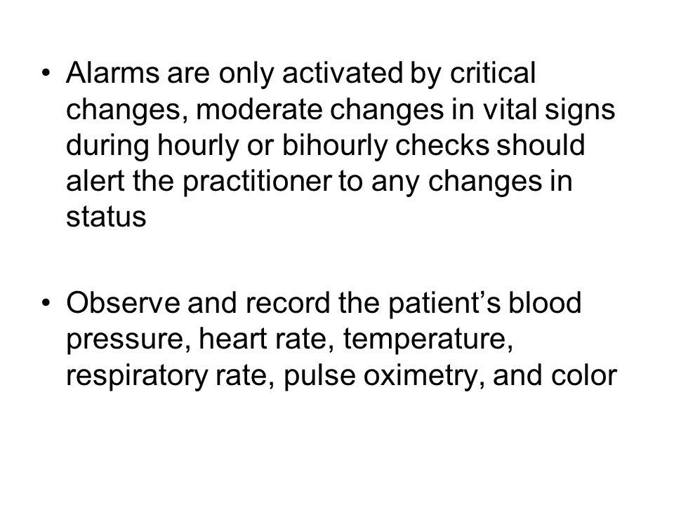 Alarms are only activated by critical changes, moderate changes in vital signs during hourly or bihourly checks should alert the practitioner to any changes in status