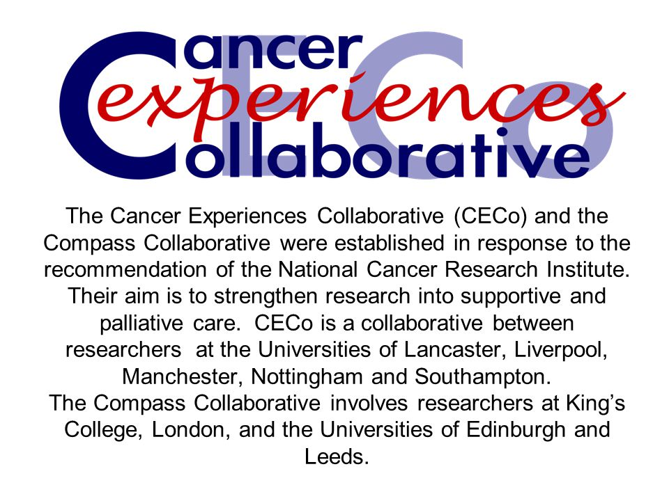 The Cancer Experiences Collaborative (CECo) and the Compass Collaborative were established in response to the recommendation of the National Cancer Research Institute. Their aim is to strengthen research into supportive and palliative care. CECo is a collaborative between researchers at the Universities of Lancaster, Liverpool, Manchester, Nottingham and Southampton. The Compass Collaborative involves researchers at King's College, London, and the Universities of Edinburgh and Leeds.
