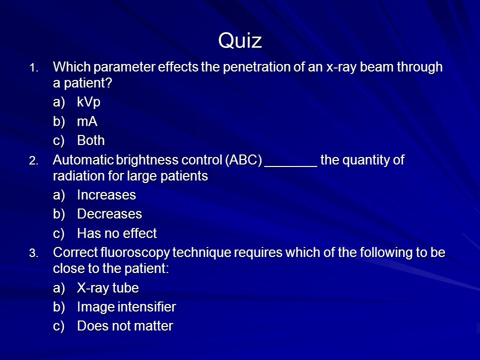 Quiz Which parameter effects the penetration of an x-ray beam through a patient kVp. mA. Both.