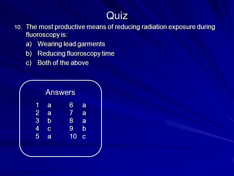 Quiz The most productive means of reducing radiation exposure during fluoroscopy is: Wearing lead garments.