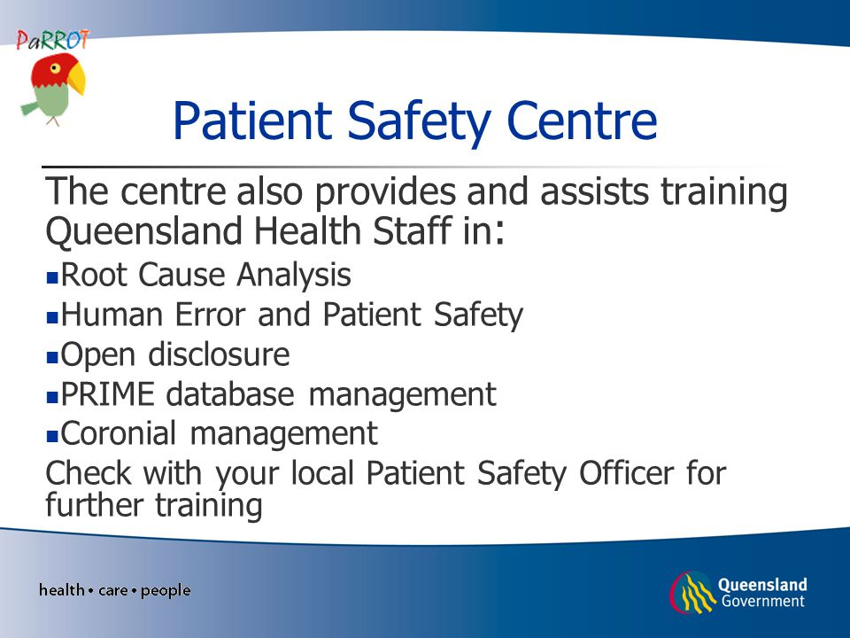 Patient Safety Centre The centre also provides and assists training Queensland Health Staff in: Root Cause Analysis.