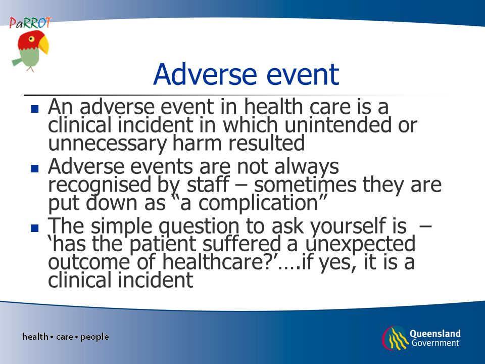Adverse event An adverse event in health care is a clinical incident in which unintended or unnecessary harm resulted.