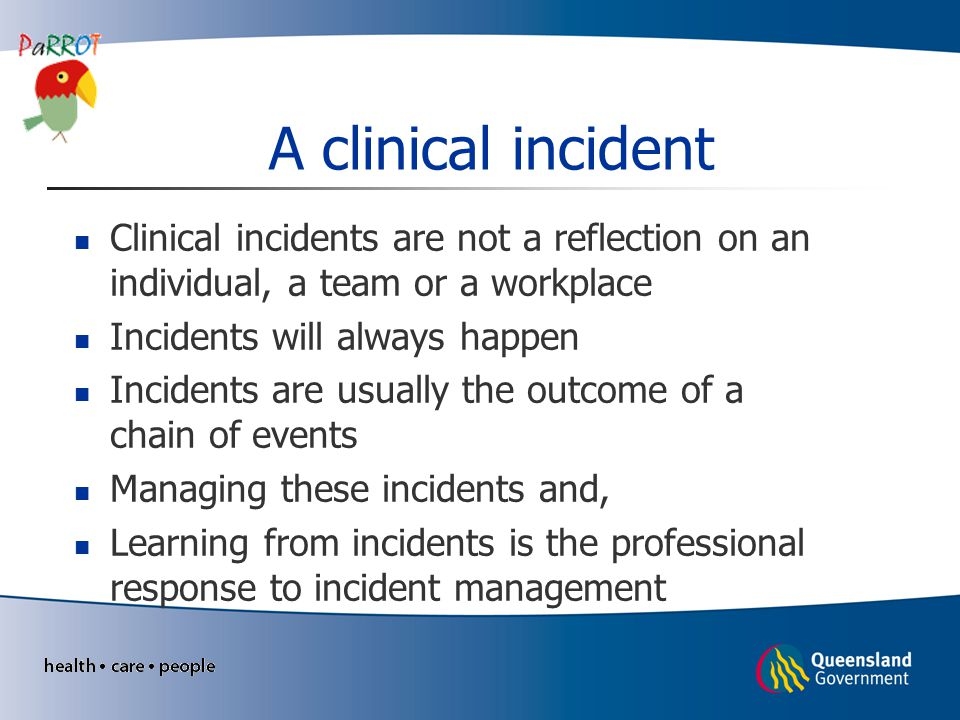 A clinical incident Clinical incidents are not a reflection on an individual, a team or a workplace.