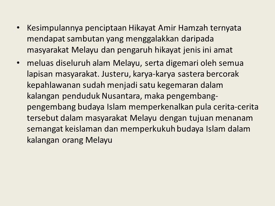 Kesimpulannya penciptaan Hikayat Amir Hamzah ternyata mendapat sambutan yang menggalakkan daripada masyarakat Melayu dan pengaruh hikayat jenis ini amat