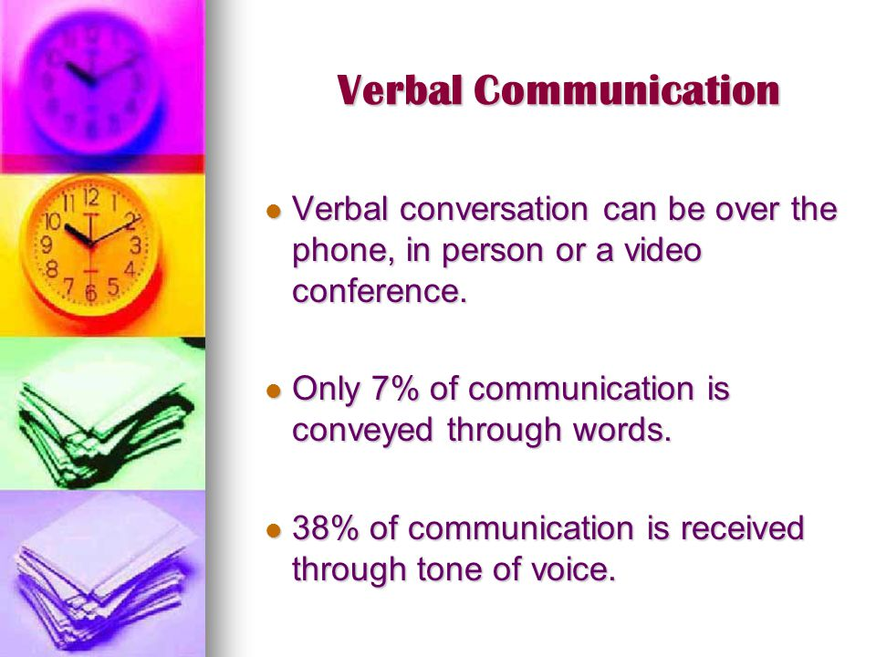 Verbal Communication Verbal conversation can be over the phone, in person or a video conference. Only 7% of communication is conveyed through words.