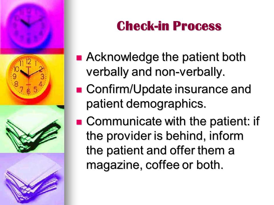 Check-in Process Acknowledge the patient both verbally and non-verbally. Confirm/Update insurance and patient demographics.
