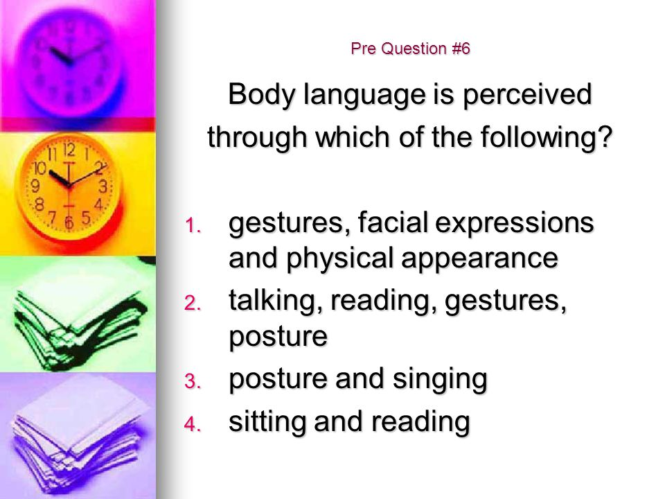 Body language is perceived through which of the following