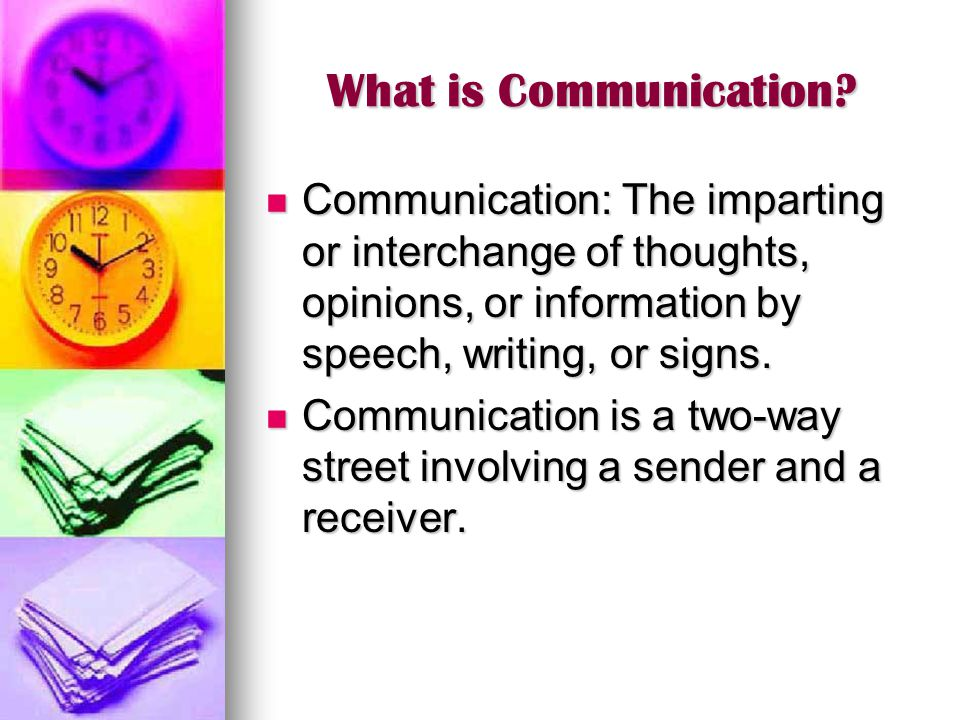 What is Communication Communication: The imparting or interchange of thoughts, opinions, or information by speech, writing, or signs.