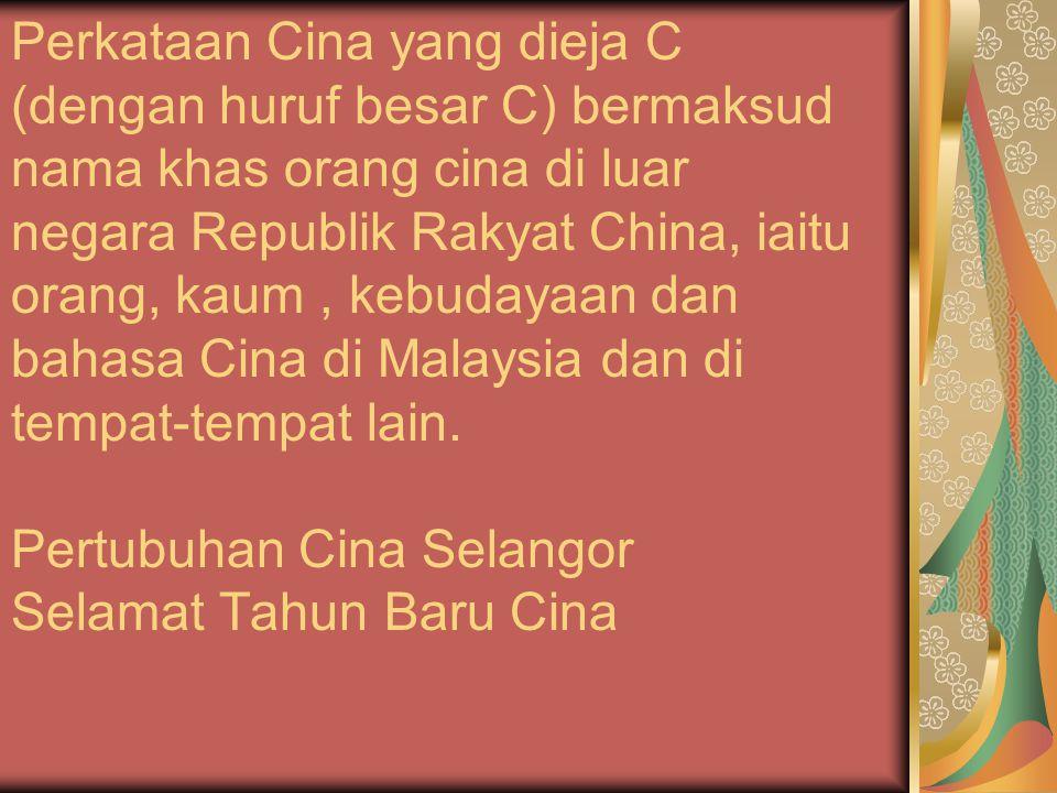 PENGGUNAN KHUSUS Huruf konsonan C dan Ch Perkataan Cina yang dieja C (dengan huruf besar C) bermaksud nama khas orang cina di luar negara Republik Rakyat China, iaitu orang, kaum , kebudayaan dan bahasa Cina di Malaysia dan di tempat-tempat lain.