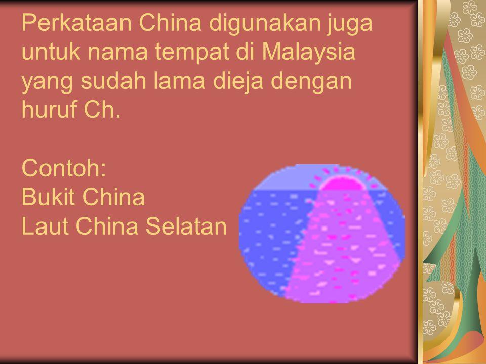 Perkataan China digunakan juga untuk nama tempat di Malaysia yang sudah lama dieja dengan huruf Ch.