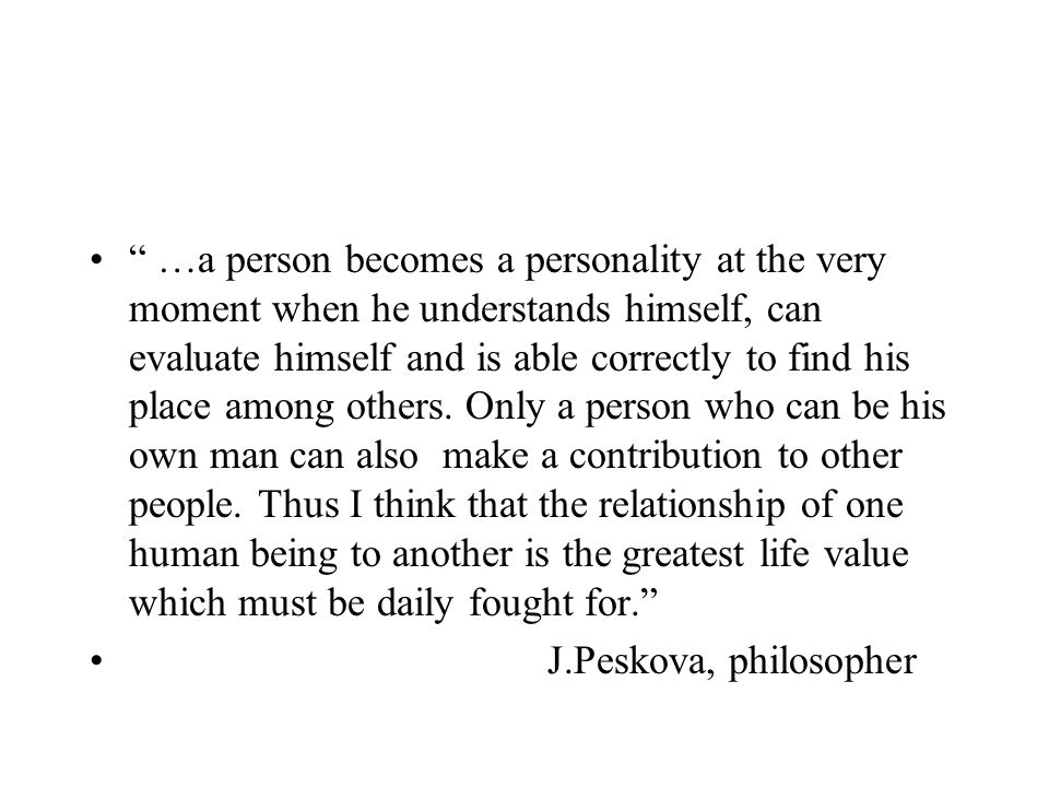 …a person becomes a personality at the very moment when he understands himself, can evaluate himself and is able correctly to find his place among others. Only a person who can be his own man can also make a contribution to other people. Thus I think that the relationship of one human being to another is the greatest life value which must be daily fought for.