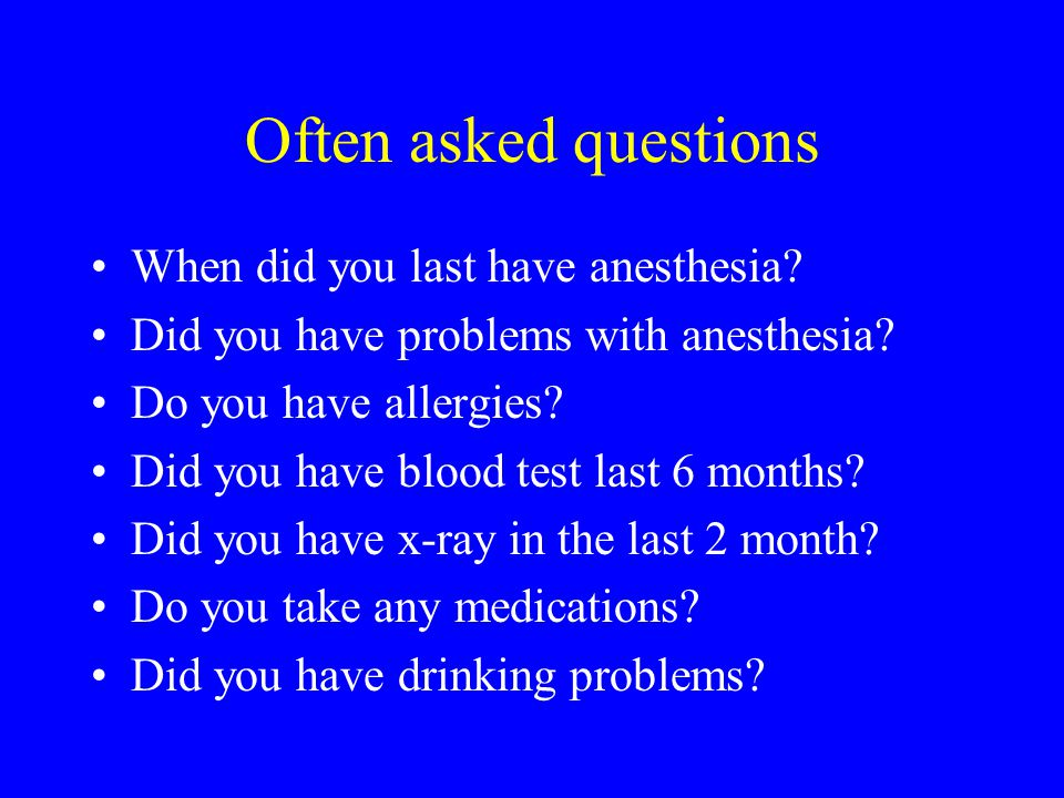 Often asked questions When did you last have anesthesia