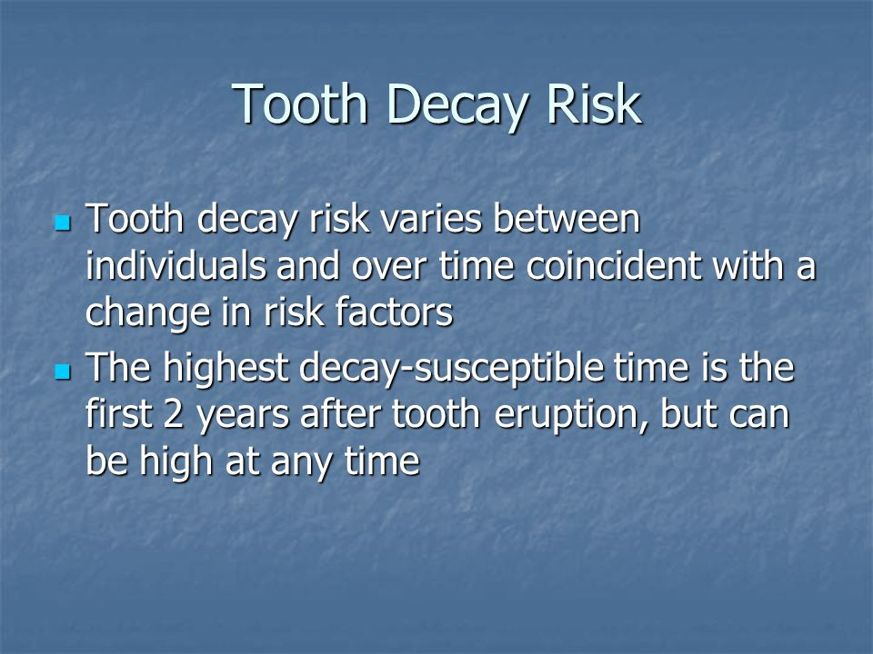 Tooth Decay Risk Tooth decay risk varies between individuals and over time coincident with a change in risk factors.