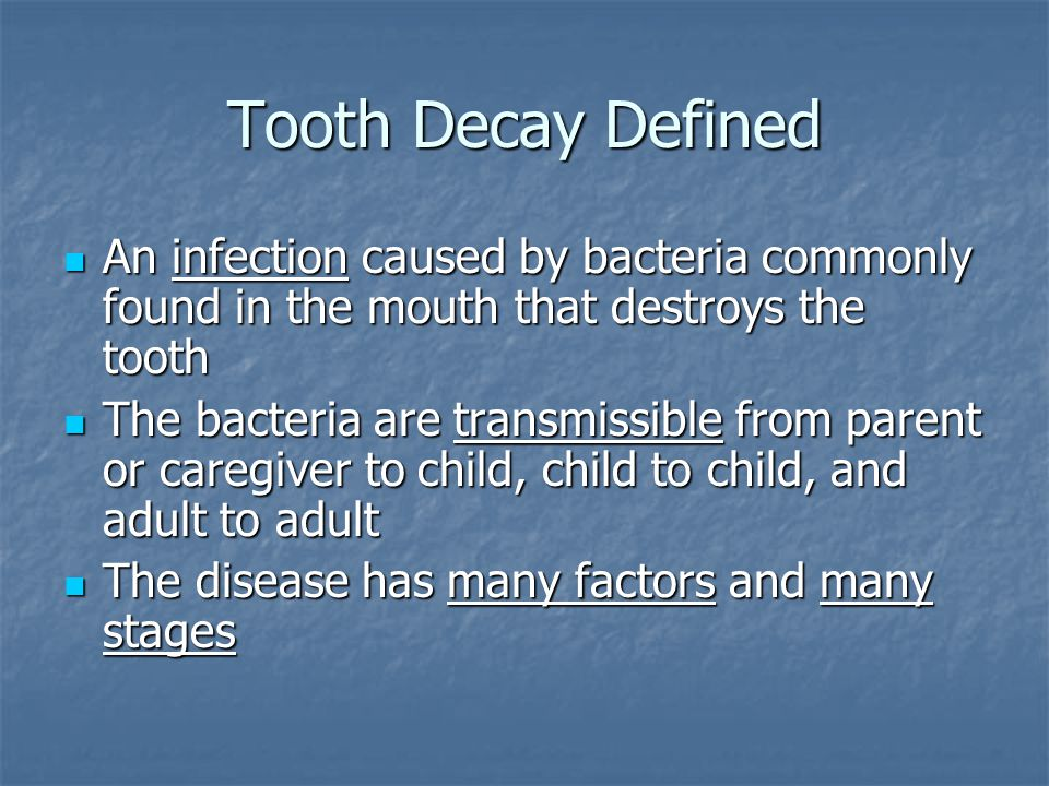 Tooth Decay Defined An infection caused by bacteria commonly found in the mouth that destroys the tooth.