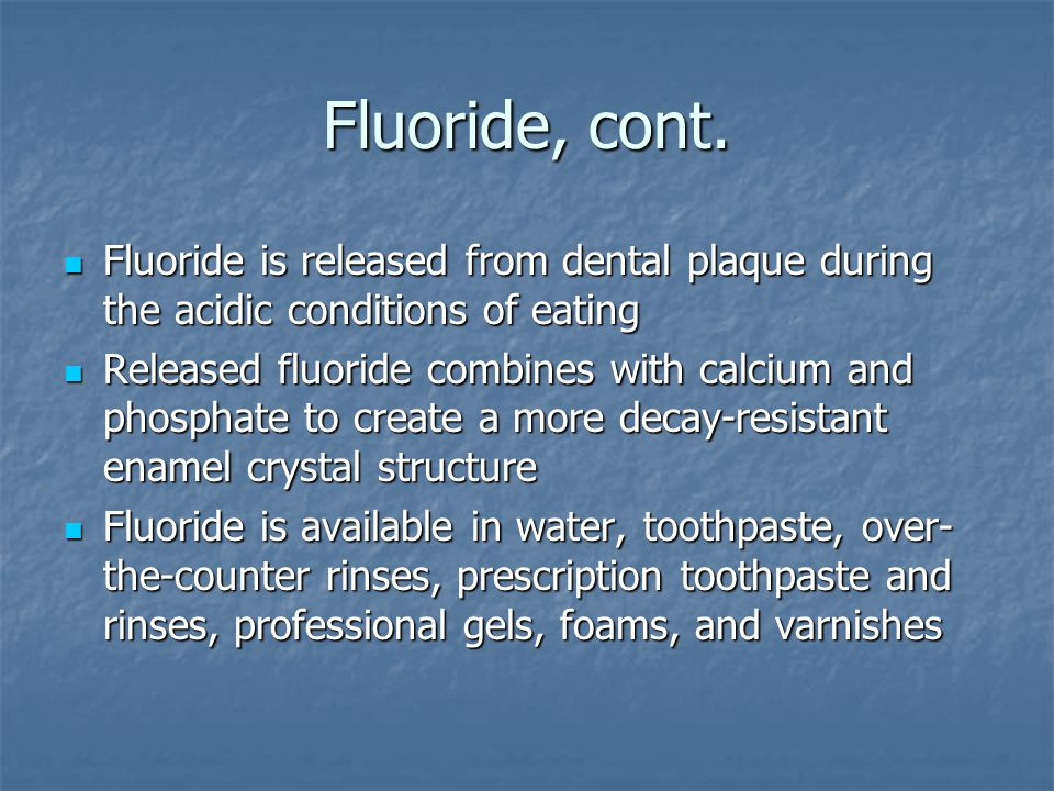 Fluoride, cont. Fluoride is released from dental plaque during the acidic conditions of eating.