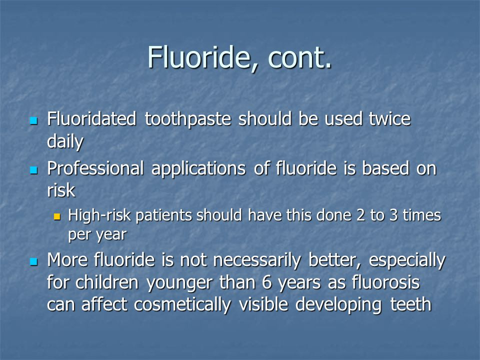 Fluoride, cont. Fluoridated toothpaste should be used twice daily