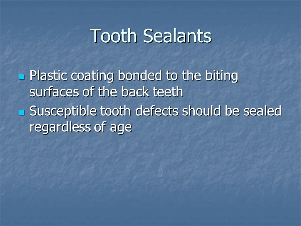 Tooth Sealants Plastic coating bonded to the biting surfaces of the back teeth.