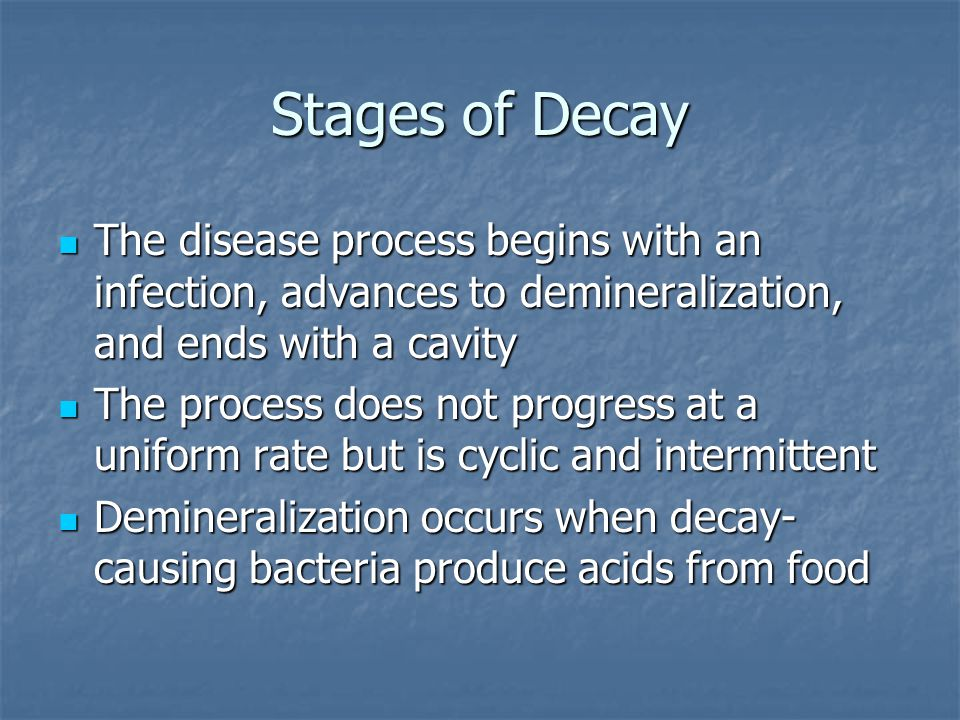 Stages of Decay The disease process begins with an infection, advances to demineralization, and ends with a cavity.