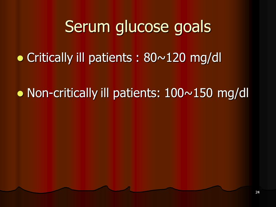 Serum glucose goals Critically ill patients : 80~120 mg/dl