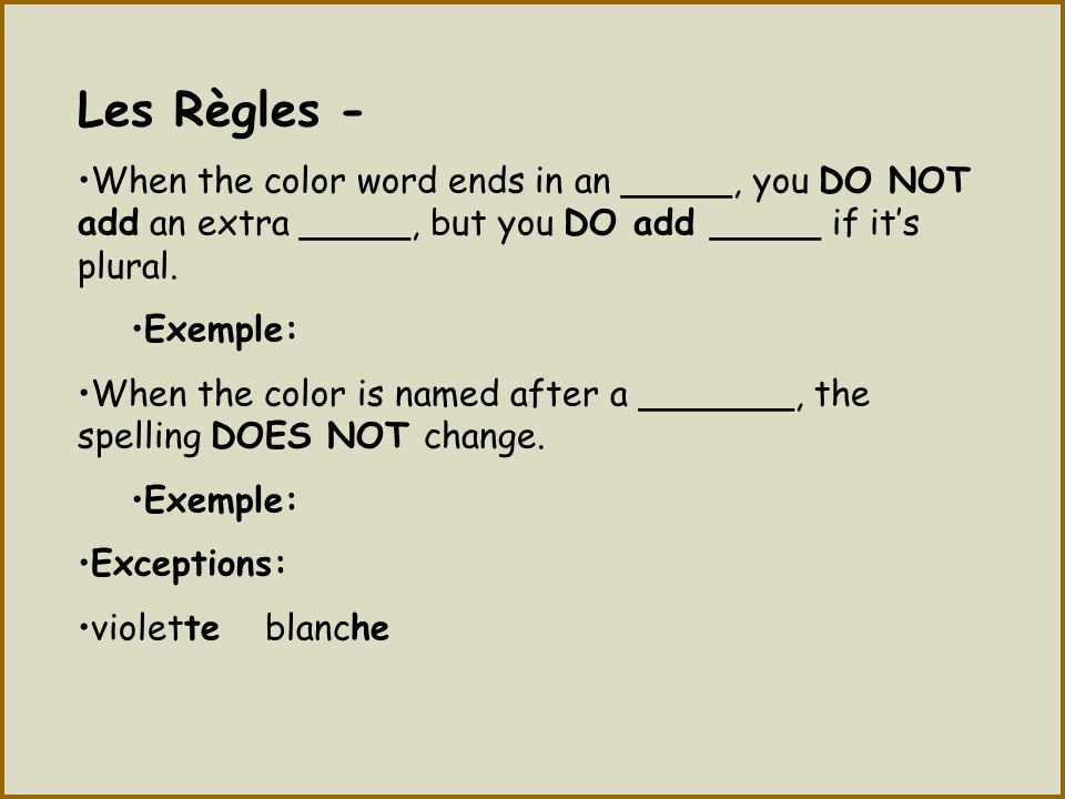 Les Règles - When the color word ends in an _____, you DO NOT add an extra _____, but you DO add _____ if it's plural.