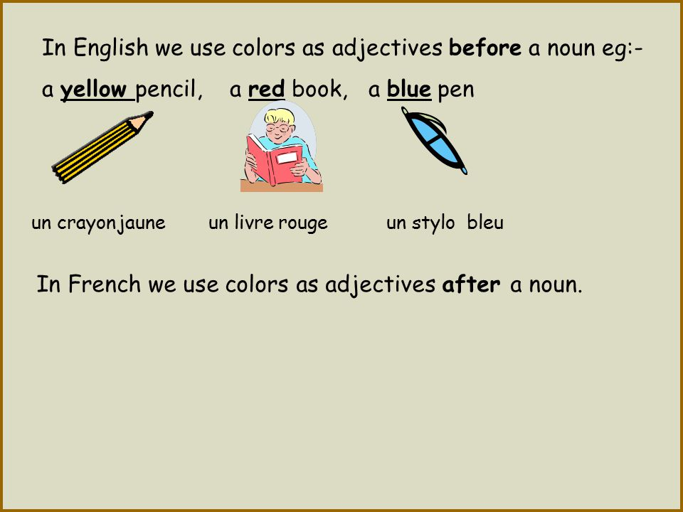 In English we use colors as adjectives before a noun eg:-