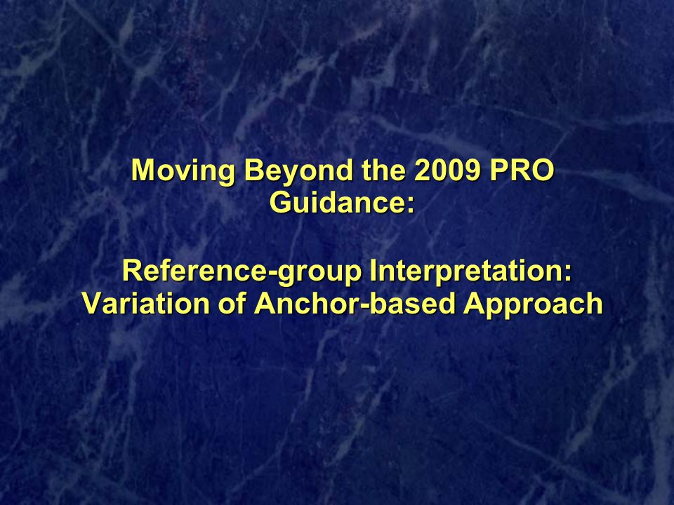 Moving Beyond the 2009 PRO Guidance: Reference-group Interpretation: Variation of Anchor-based Approach