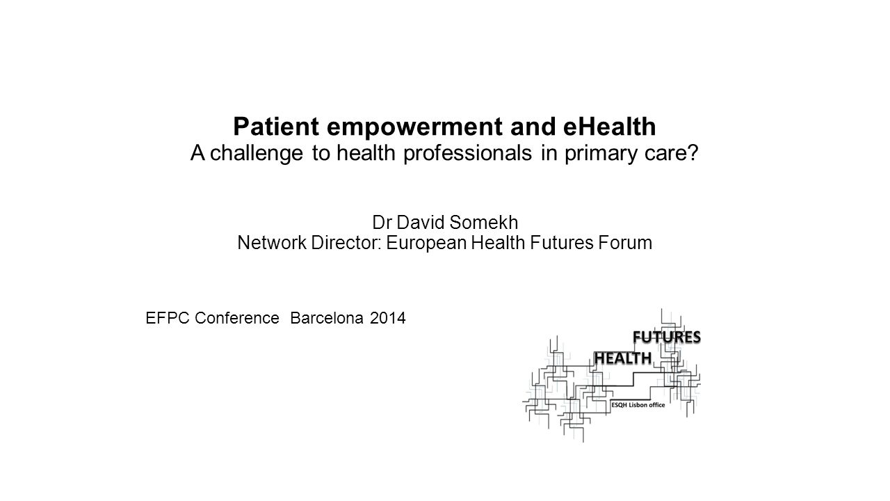 Patient empowerment and eHealth A challenge to health professionals in primary care Dr David Somekh Network Director: European Health Futures Forum
