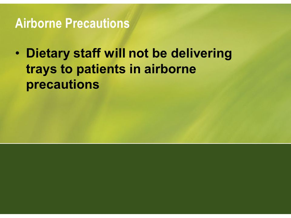 Airborne Precautions Dietary staff will not be delivering trays to patients in airborne precautions