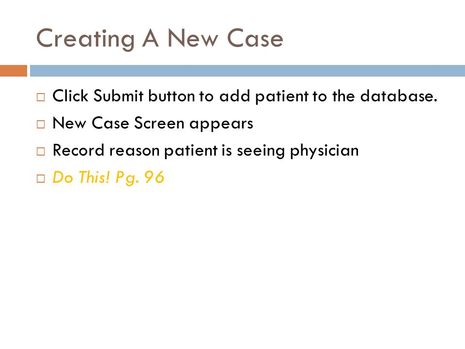 Creating A New Case Click Submit button to add patient to the database. New Case Screen appears. Record reason patient is seeing physician.