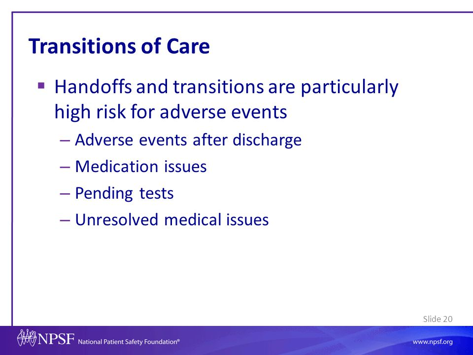 Transitions of Care Handoffs and transitions are particularly high risk for adverse events. Adverse events after discharge.