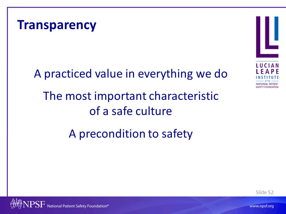 Transparency A practiced value in everything we do The most important characteristic of a safe culture A precondition to safety