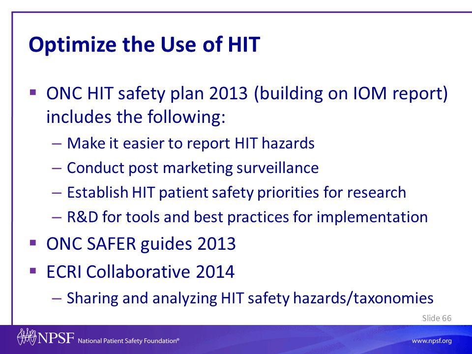 Optimize the Use of HIT ONC HIT safety plan 2013 (building on IOM report) includes the following: Make it easier to report HIT hazards.