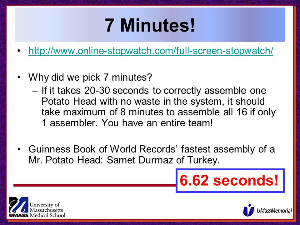 7 Minutes! http://www.online-stopwatch.com/full-screen-stopwatch/ Why did we pick 7 minutes