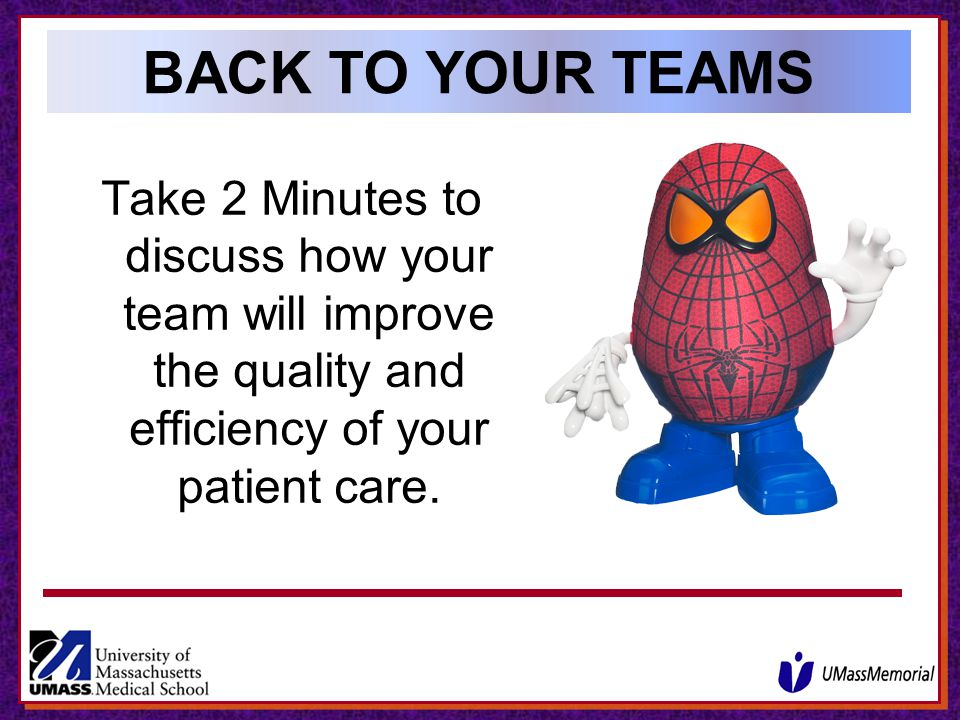 BACK TO YOUR TEAMS Take 2 Minutes to discuss how your team will improve the quality and efficiency of your patient care.