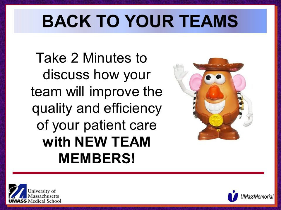 BACK TO YOUR TEAMS Take 2 Minutes to discuss how your team will improve the quality and efficiency of your patient care with NEW TEAM MEMBERS!