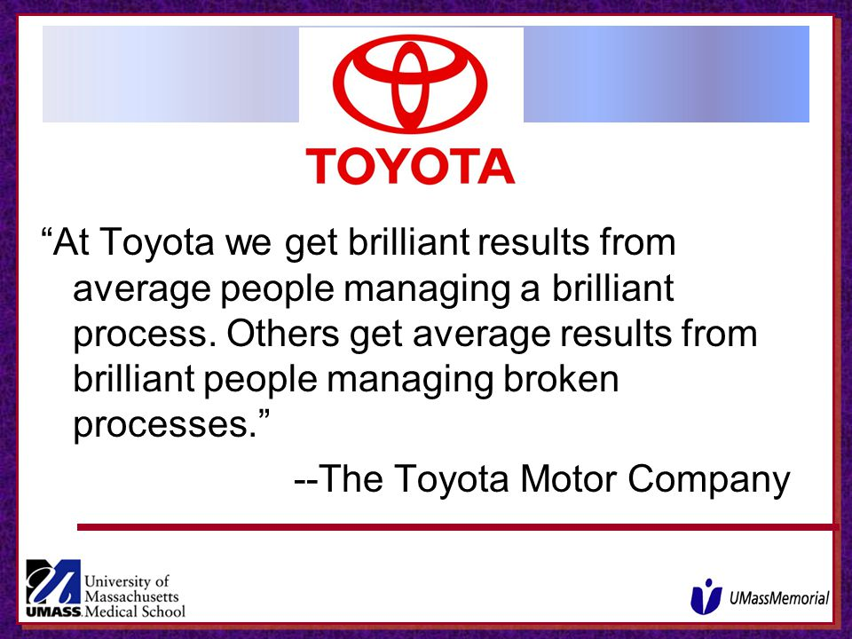 At Toyota we get brilliant results from average people managing a brilliant process. Others get average results from brilliant people managing broken processes.