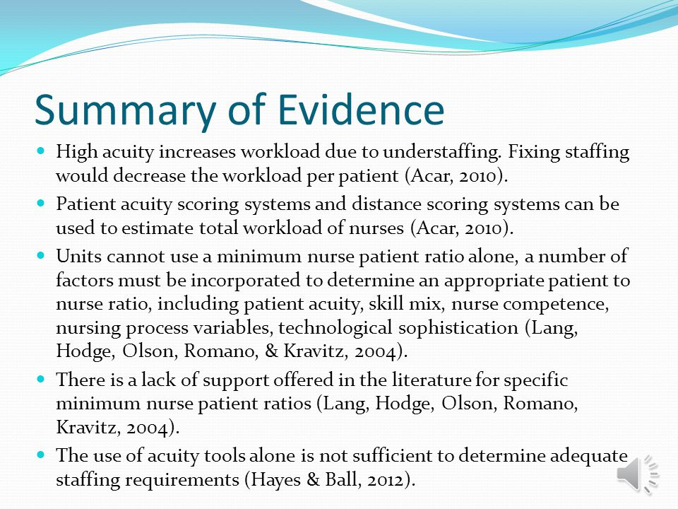 Summary of Evidence High acuity increases workload due to understaffing. Fixing staffing would decrease the workload per patient (Acar, 2010).