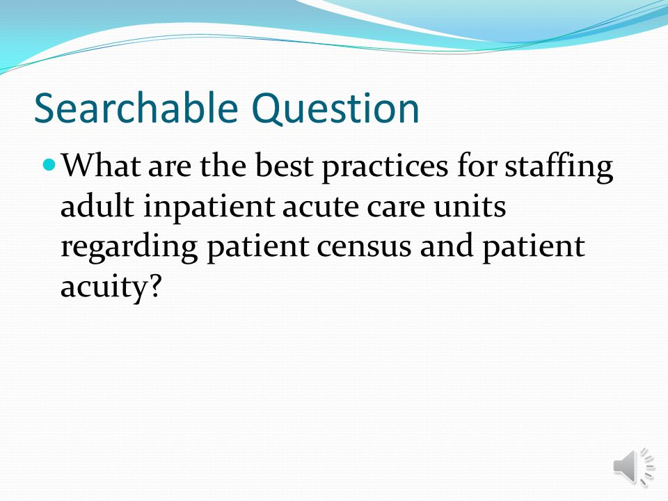 Searchable Question What are the best practices for staffing adult inpatient acute care units regarding patient census and patient acuity