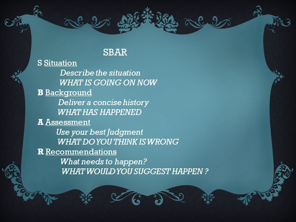 SBAR S Situation. Describe the situation. WHAT IS GOING ON NOW. B Background. Deliver a concise history.