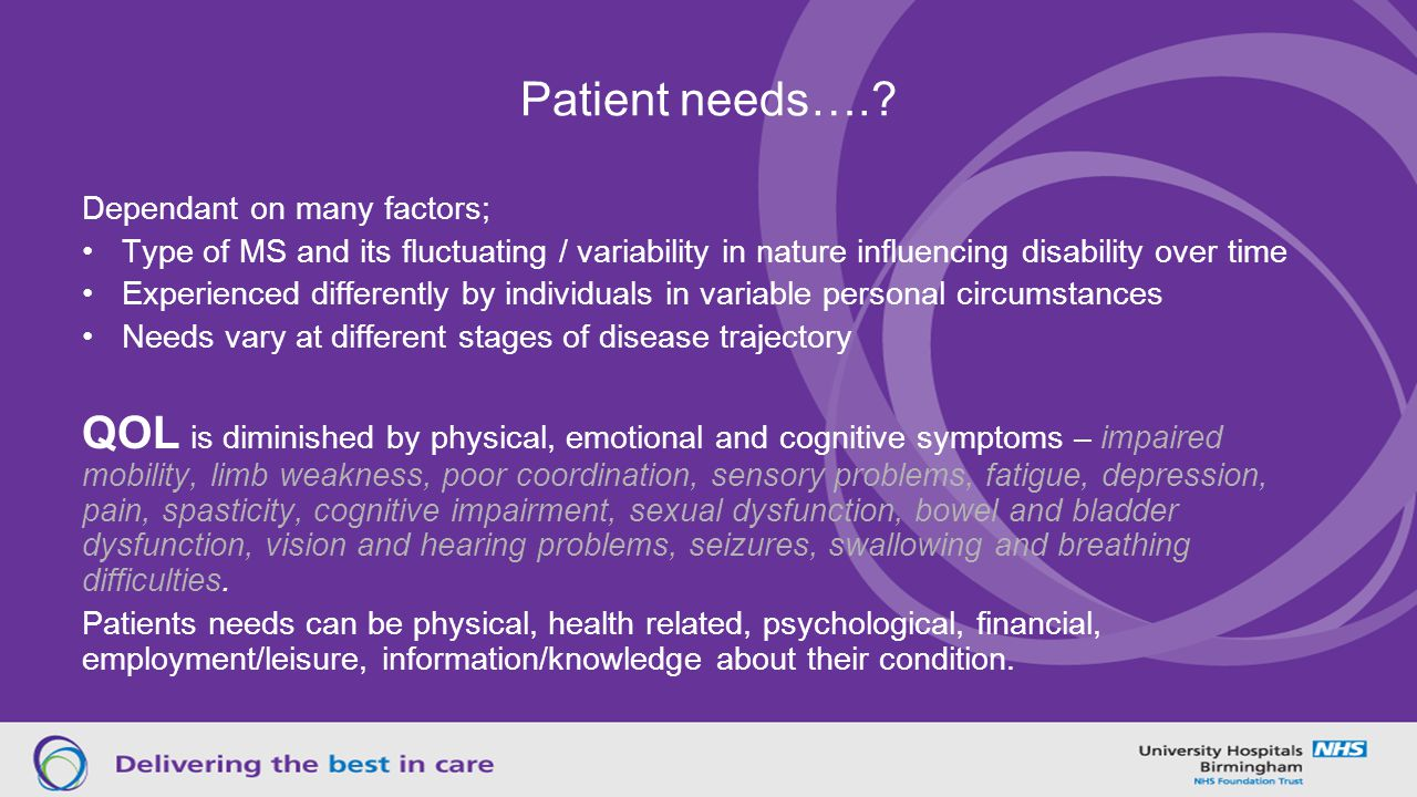 Patient needs…. Dependant on many factors; Type of MS and its fluctuating / variability in nature influencing disability over time.