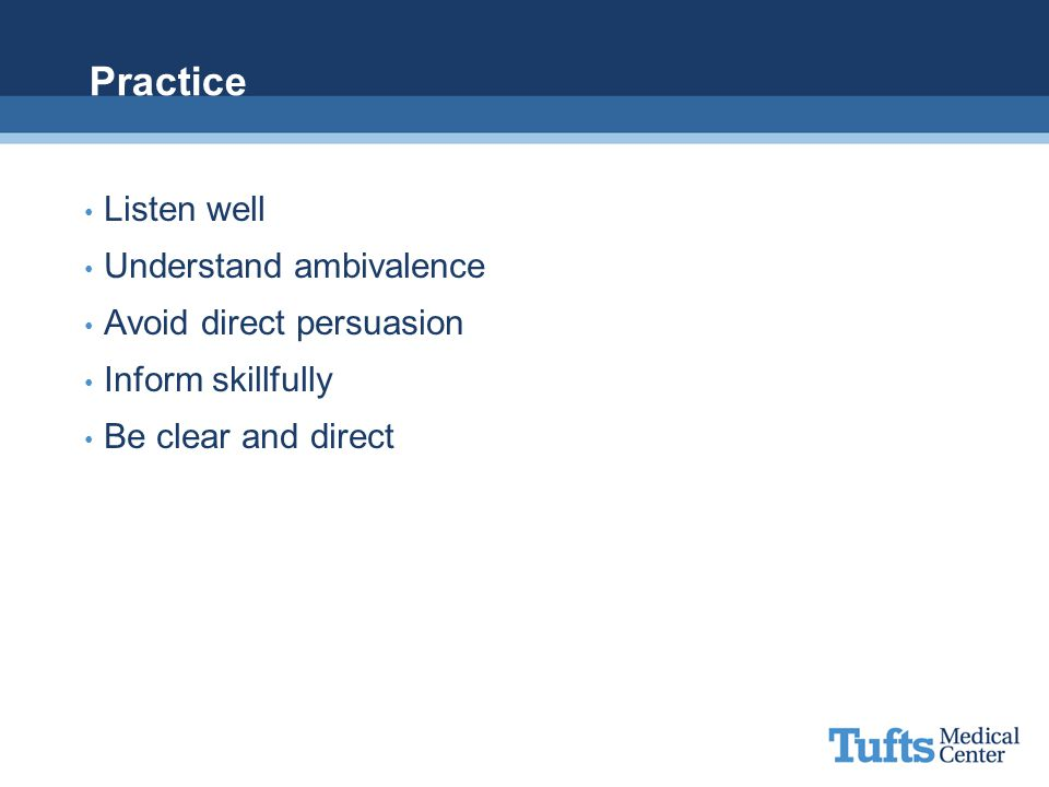 Practice Listen well Understand ambivalence Avoid direct persuasion