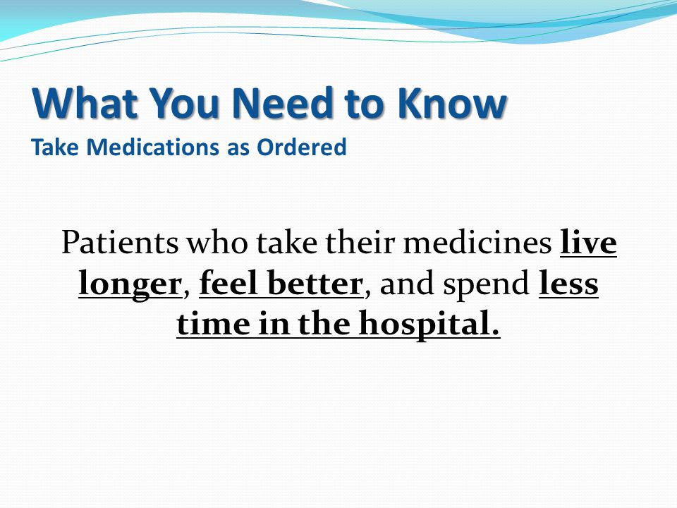 What You Need to Know Take Medications as Ordered