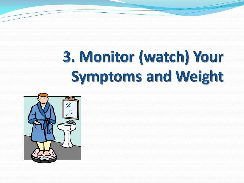 3. Monitor (watch) Your Symptoms and Weight