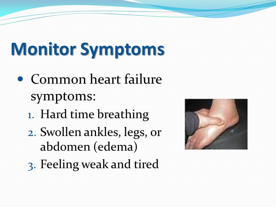 Monitor Symptoms Common heart failure symptoms: Hard time breathing