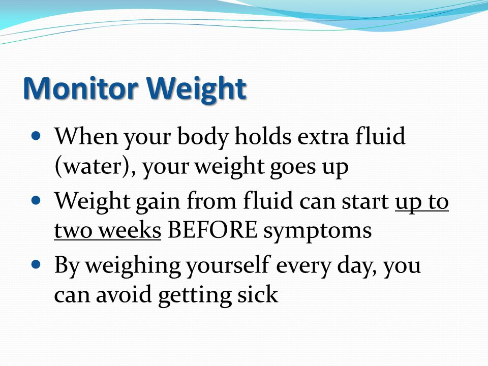 Monitor Weight When your body holds extra fluid (water), your weight goes up. Weight gain from fluid can start up to two weeks BEFORE symptoms.