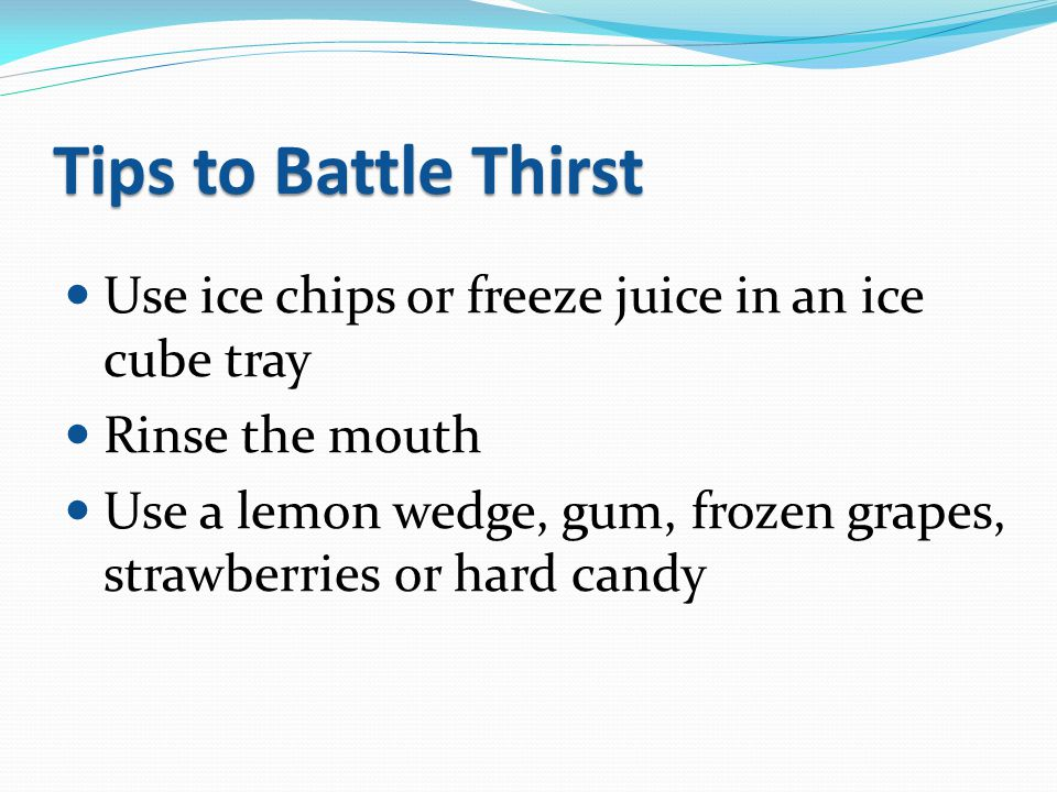 Tips to Battle Thirst Use ice chips or freeze juice in an ice cube tray. Rinse the mouth.