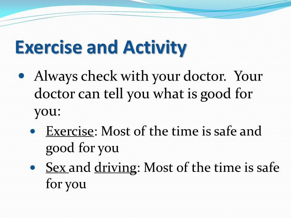 Exercise and Activity Always check with your doctor. Your doctor can tell you what is good for you: